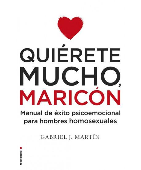 Quiérete mucho, maricón Manual de éxito psicoemocional para hombres homosexuales